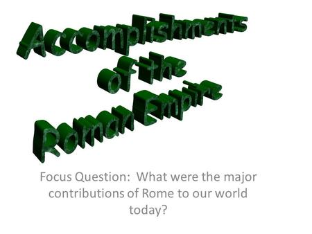 Focus Question: What were the major contributions of Rome to our world today?
