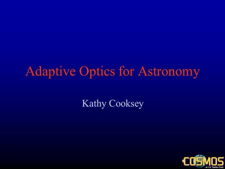 Adaptive Optics for Astronomy Kathy Cooksey. AO Basics Photons –Travel in straight lines Wavefront –Line perpendicular to all photons' paths Atmospheric.