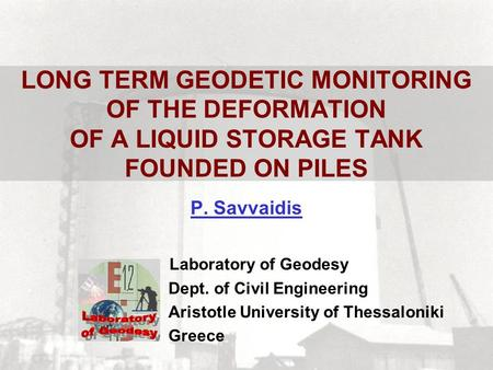 LONG TERM GEODETIC MONITORING OF THE DEFORMATION OF A LIQUID STORAGE TANK FOUNDED ON PILES P. Savvaidis Laboratory of Geodesy Dept. of Civil Engineering.