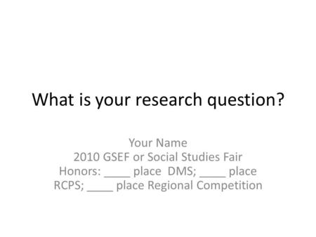 What is your research question? Your Name 2010 GSEF or Social Studies Fair Honors: ____ place DMS; ____ place RCPS; ____ place Regional Competition.