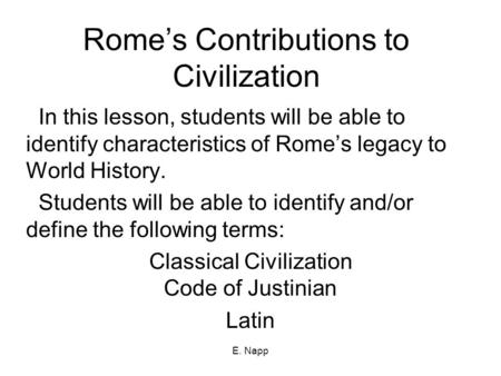 E. Napp Rome's Contributions to Civilization In this lesson, students will be able to identify characteristics of Rome's legacy to World History. Students.