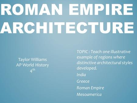 ROMAN EMPIRE ARCHITECTURE TOPIC : Teach one illustrative example of regions where distinctive architectural styles developed. India Greece Roman Empire.