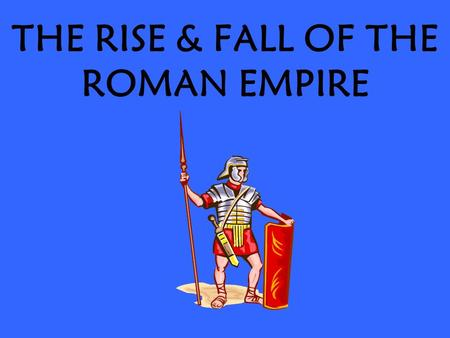 THE RISE & FALL OF THE ROMAN EMPIRE. THE EMPIRE BEGINS A.IN 27 BC THE GRANDNEPHEW OF JULIUS CAESAR NAMED OCTAVIAN WON ROME'S CIVIL WAR AND BECAME ROME'S.