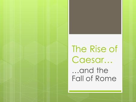 "The Rise of Caesar… …and the Fall of Rome. ""Veni, Vidi, Vici"" I came, I saw, I conquered  The First Triumvirate: Crassus, Pompey, and Caesar rule  Against."