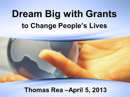 Dream Big with Grants to Change People's Lives Thomas Rea –April 5, 2013.