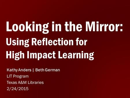 Looking in the Mirror: Using Reflection for High Impact Learning Kathy Anders | Beth German LIT Program Texas A&M Libraries 2/24/2015.