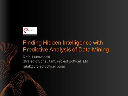 Finding Hidden Intelligence with Predictive Analysis of Data Mining Rafal Lukawiecki Strategic Consultant, Project Botticelli Ltd