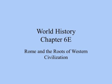 World History Chapter 6E Rome and the Roots of Western Civilization.
