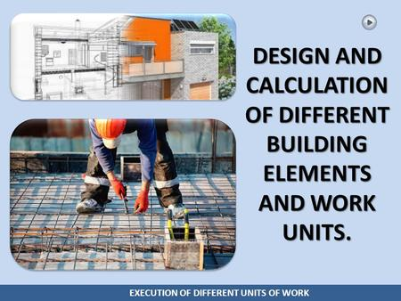 EXECUTION OF DIFFERENT UNITS OF WORK DESIGN AND CALCULATION OF DIFFERENT BUILDING ELEMENTS AND WORK UNITS.