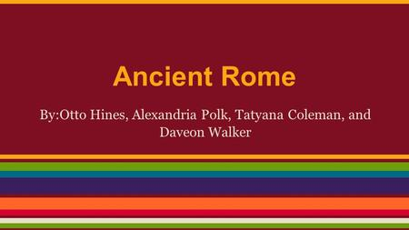Ancient Rome By:Otto Hines, Alexandria Polk, Tatyana Coleman, and Daveon Walker.