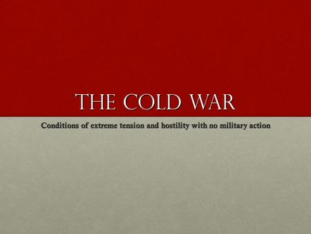 The Cold War Conditions of extreme tension and hostility with no military action.