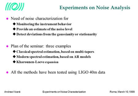 Experiments on Noise CharacterizationRoma, March 10,1999Andrea Viceré Experiments on Noise Analysis l Need of noise characterization for  Monitoring the.