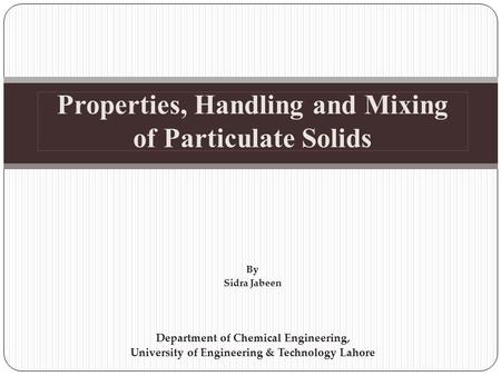 Properties, Handling and Mixing of Particulate Solids By Sidra Jabeen Department of Chemical Engineering, University of Engineering & Technology Lahore.