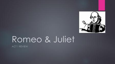 Romeo & Juliet ACT 1 REVIEW. Warm Up: *Take out your agenda  What is the hardest part about reading Shakespeare?  List one thing you did not understand.