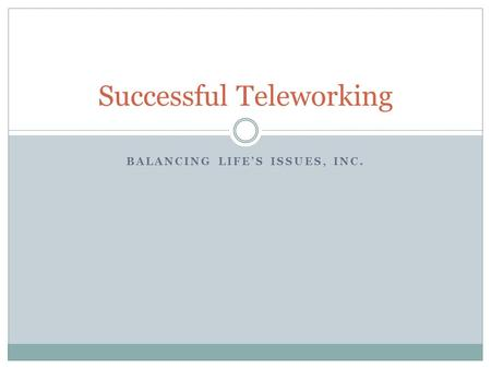 BALANCING LIFE'S ISSUES, INC. Successful Teleworking.