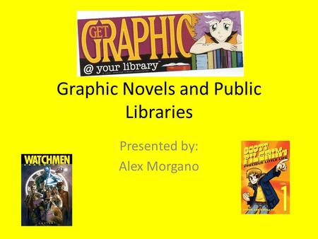 Graphic Novels and Public Libraries Presented by: Alex Morgano.