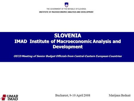 THE GOVERNMENT OF THE REPUBLIC OF SLOVENIA INSTITUTE OF MACROECONOMIC ANALYSIS AND DEVELOPMENT Bucharest, 9-10 April 2008 Marijana Bednaš SLOVENIA IMAD.