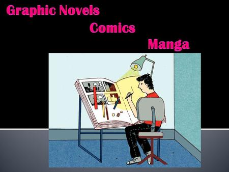 Graphic Novel -Tells a story through dialogue & images -longer & more complex than comics Comics -magazine form -often serial Manga -means random pictures.