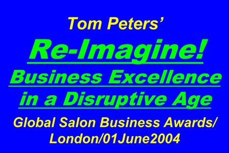 Tom Peters' Re-Imagine! Business Excellence in a Disruptive Age Global Salon Business Awards/ London/01June2004.