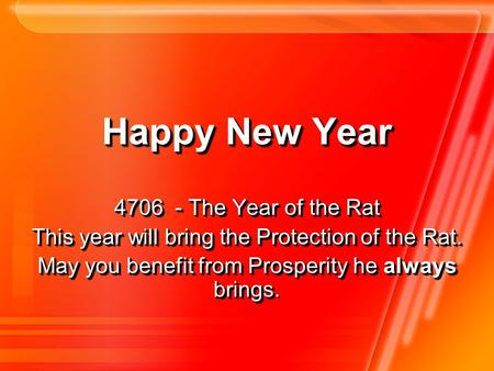 Happy New Year 4706 - The Year of the Rat This year will bring the Protection of the Rat. May you benefit from Prosperity he always brings May you benefit.