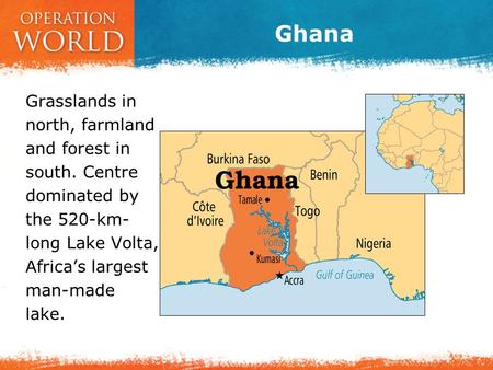 Ghana Grasslands in north, farmland and forest in south. Centre dominated by the 520-km- long Lake Volta, Africa's largest man-made lake.