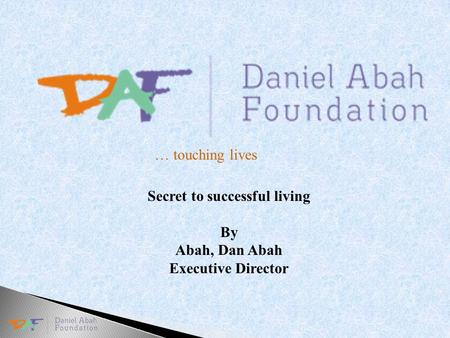 … touching lives Secret to successful living By Abah, Dan Abah Executive Director.