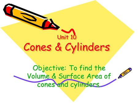 Unit 10 Cones & Cylinders Objective: To find the Volume & Surface Area of cones and cylinders.