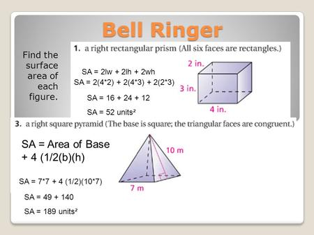 Bell Ringer Find the surface area of each figure. SA = 2lw + 2lh + 2wh SA = 2(4*2) + 2(4*3) + 2(2*3) SA = 16 + 24 + 12 SA = 52 units² SA = Area of Base.