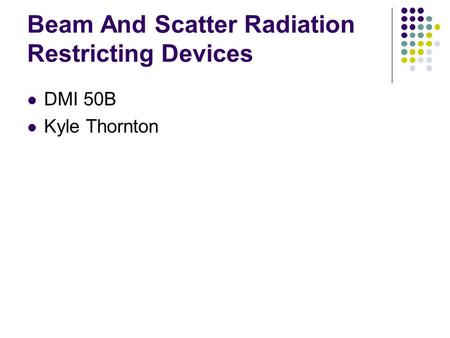 Beam And Scatter Radiation Restricting Devices DMI 50B Kyle Thornton.