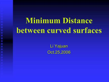 Minimum Distance between curved surfaces Li Yajuan Oct.25,2006.