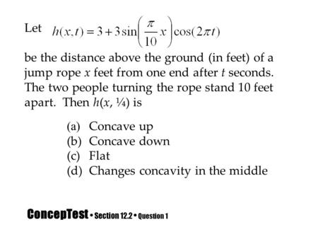 ConcepTest Section 12.2 Question 1 Let be the distance above the ground (in feet) of a jump rope x feet from one end after t seconds. The two people turning.
