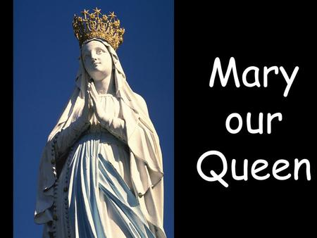 Mary our Queen.  Mary our Queen and our Mother.
