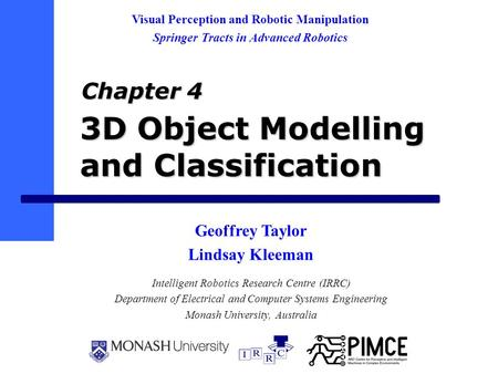 3D Object Modelling and Classification Intelligent Robotics Research Centre (IRRC) Department of Electrical and Computer Systems Engineering Monash University,