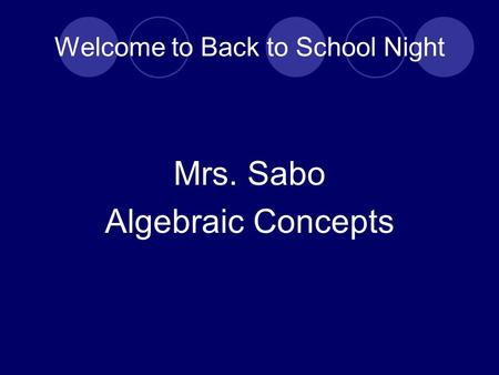 Welcome to Back to School Night Mrs. Sabo Algebraic Concepts.