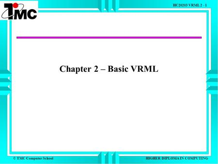 © TMC Computer School HC20203 VRML 2 - 1 HIGHER DIPLOMA IN COMPUTING Chapter 2 – Basic VRML.