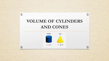 VOLUME OF CYLINDERS AND CONES. WARM UP Take a few minutes to write down what you know about volume. https://www.youtube.com/watch?v=cYvw7_TrAXs&index=1&list=RDcYvw7_TrAXs.