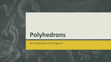 Polyhedrons An introduction to 3D Figures. What is a polyhedron?  3 Dimensional figure  Formed by polygons  Takes up space.