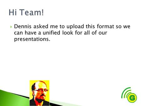  Dennis asked me to upload this format so we can have a unified look for all of our presentations.