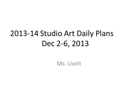2013-14 Studio Art Daily Plans Dec 2-6, 2013 Ms. Livoti.