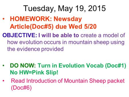 Tuesday, May 19, 2015 HOMEWORK: Newsday Article(Doc#5) due Wed 5/20 OBJECTIVE: I will be able to create a model of how evolution occurs in mountain sheep.