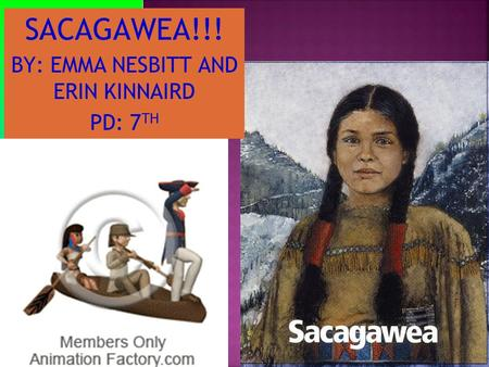 BY: EMMA NESBITT AND ERIN KINNAIRD PD: 7 TH SACAGAWEA!!!