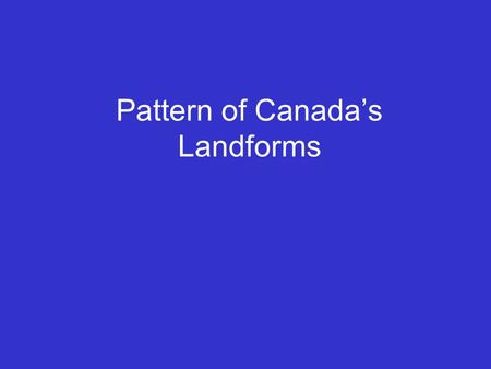 Pattern of Canada's Landforms. Canada has three basic types of landforms. 1. Shield 2. Highlands 3. Lowlands They form a pattern.