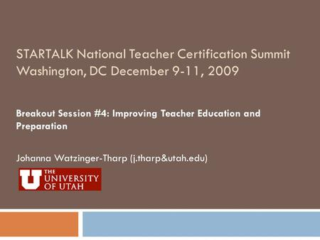 STARTALK National Teacher Certification Summit Washington, DC December 9-11, 2009 Breakout Session #4: Improving Teacher Education and Preparation Johanna.