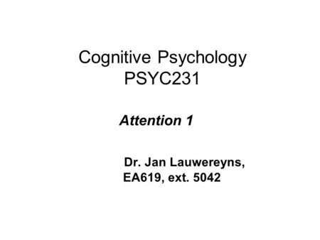 Cognitive Psychology PSYC231 Attention 1 Dr. Jan Lauwereyns, EA619, ext. 5042.