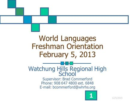 12/5/2015 1 World Languages Freshman Orientation February 5, 2013 Watchung Hills Regional High School Supervisor: Brad Commerford Phone: 908 647 4800 ext.