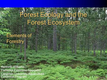 Forest Ecology and the Forest Ecosystem Kenneth Williams Fisheries Extension Specialist Langston University Aquaculture Extension Program Elements of Forestry.