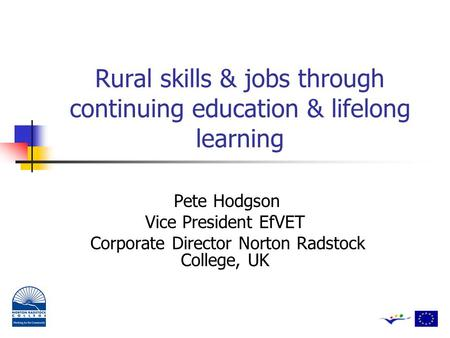 Rural <strong>skills</strong> & jobs through continuing education & lifelong learning Pete Hodgson Vice President EfVET Corporate Director Norton Radstock College, UK.