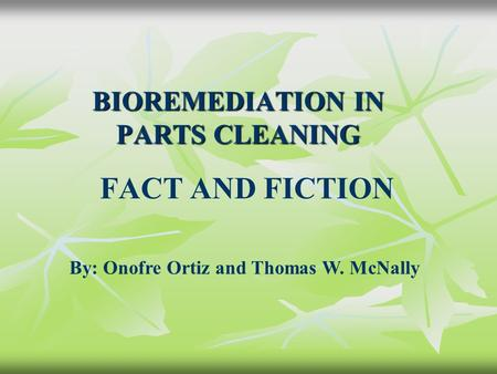 BIOREMEDIATION IN PARTS CLEANING FACT AND FICTION By: Onofre Ortiz and Thomas W. McNally.