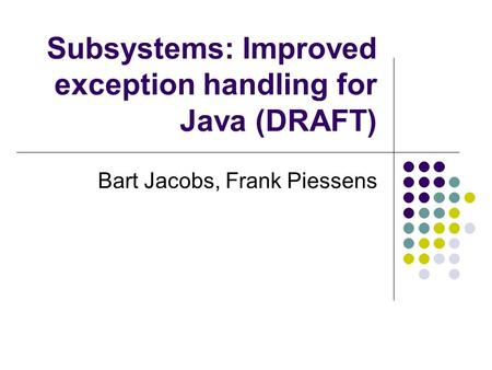 Subsystems: Improved exception handling for Java (DRAFT) Bart Jacobs, Frank Piessens.