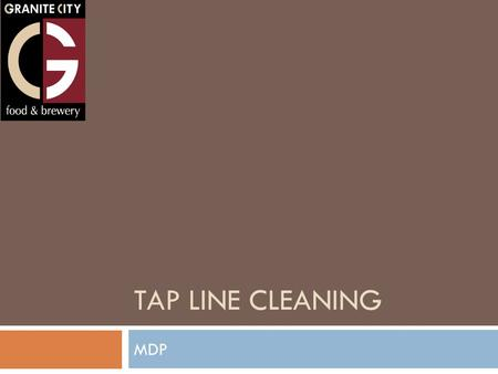 TAP LINE CLEANING MDP. Safety and Safety Gear  Do not use hot water to clean your beer lines. This will cause the lines to misshape and break, and could.